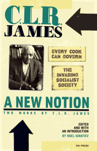 "A New Notion: Two Works by C.L.R. James: ""Every Cook Can Govern"" and ""The Invading Socialist Society"" (e-Book)"