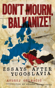 Don't Mourn, Balkanize!: Essays After Yugoslavia (e-Book)